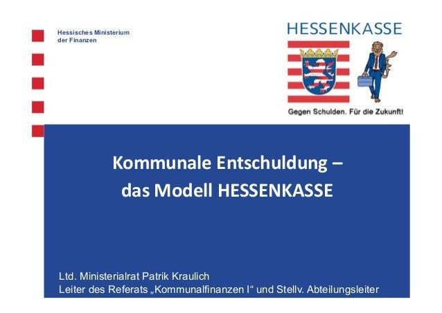 Hessisches Ministerium der Finanzen Kommunale Entschuldung – das Modell HESSENKASSE Ltd. Ministerialrat Patrik Kraulich Le...