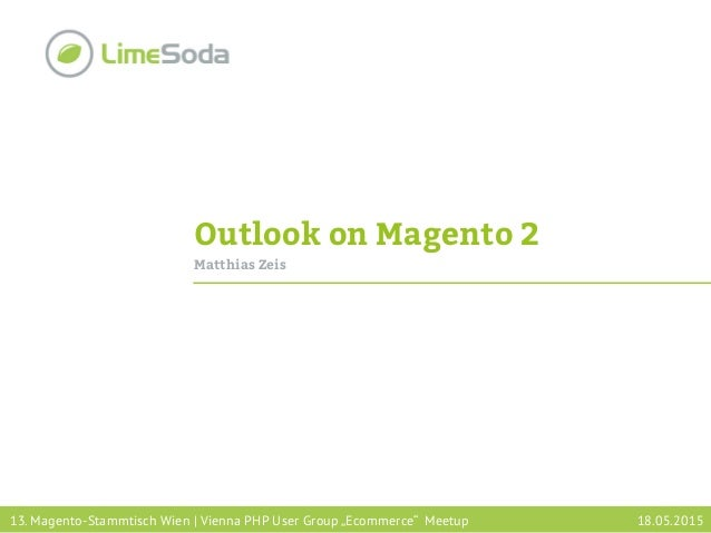 "Outlook on Magento 2 Matthias Zeis 13. Magento-Stammtisch Wien | Vienna PHP User Group ""Ecommerce"" Meetup 18.05.2015"