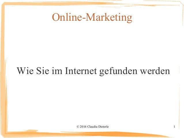 © 2016 Claudia Dieterle 1 Online-Marketing Wie Sie im Internet gefunden werden