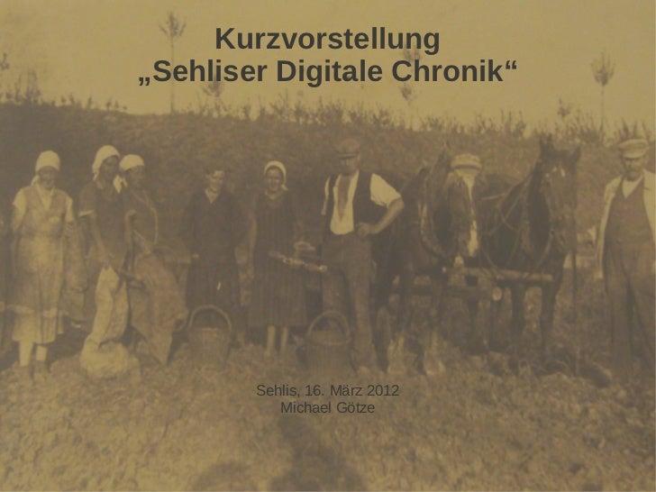 """Kurzvorstellung""""Sehliser Digitale Chronik""""        Sehlis, 16. März 2012           Michael Götze"""