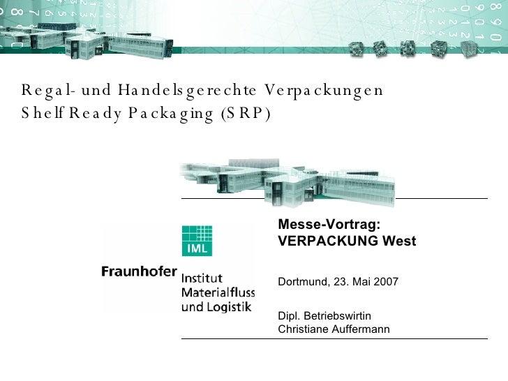 Regal- und Handelsgerechte Verpackungen Shelf Ready Packaging (SRP) Messe-Vortrag:  VERPACKUNG West  Dortmund, 23. Mai 200...