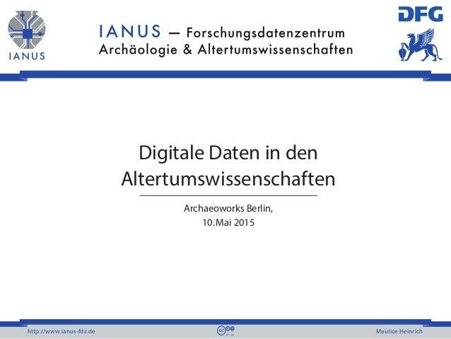 http://www.ianus-fdz.de Maurice Heinrich Digitale Daten in den Altertumswissenschaften Archaeoworks Berlin, 10.Mai 2015