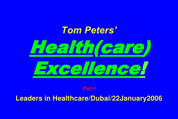 Tom Peters'Health(care) Excellence!Part ILeaders in Healthcare/Dubai/22January2006<br />
