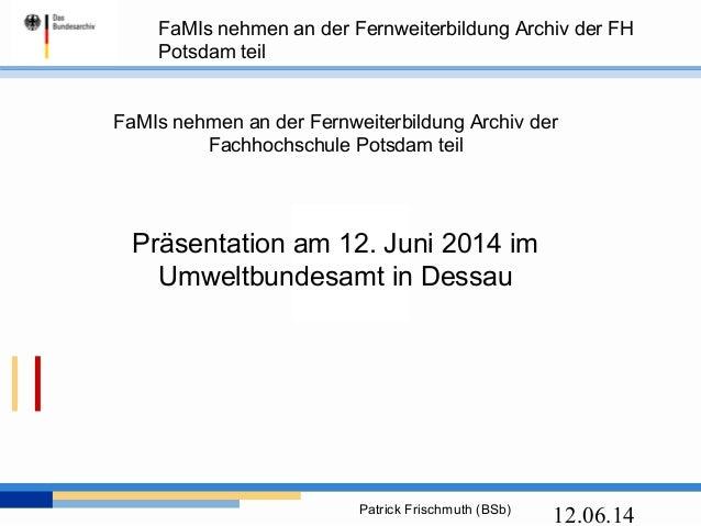 FaMIs nehmen an der Fernweiterbildung Archiv der FH Potsdam teil Patrick Frischmuth (BSb) 12.06.14 FaMIs nehmen an der Fer...