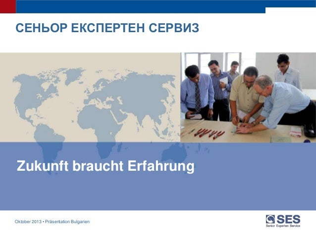 Oktober 2013 • Präsentation Bulgarien Zukunft braucht ErfahrungZukunft braucht ErfahrungZukunft braucht Erfahrung СЕНЬОР Е...