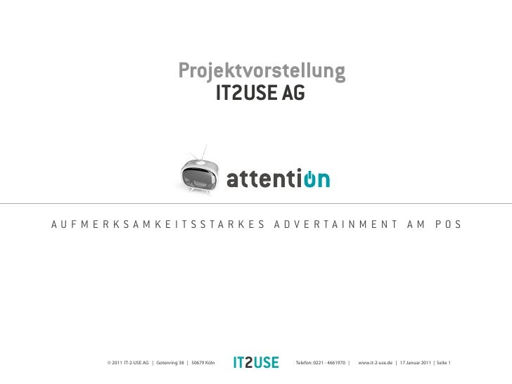 Projektvorstellung                                       IT2USE AGAUFMERKSAMKEITSSTARKES ADVERTAINMENT AM POS     © 2011 I...