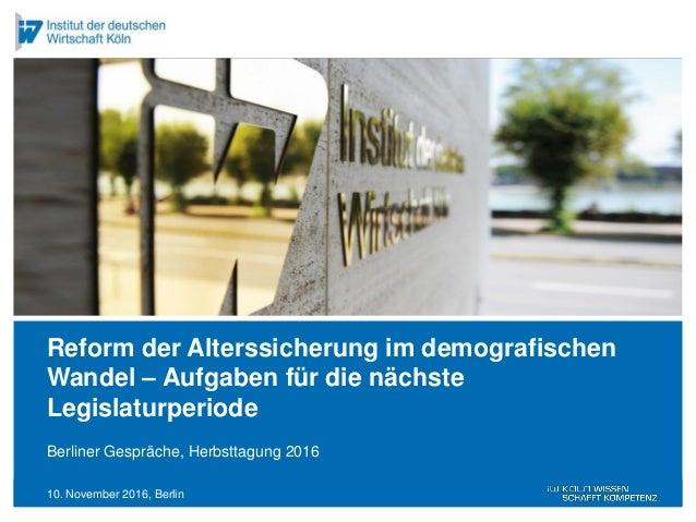 10. November 2016, Berlin Berliner Gespräche, Herbsttagung 2016 Reform der Alterssicherung im demografischen Wandel – Aufg...