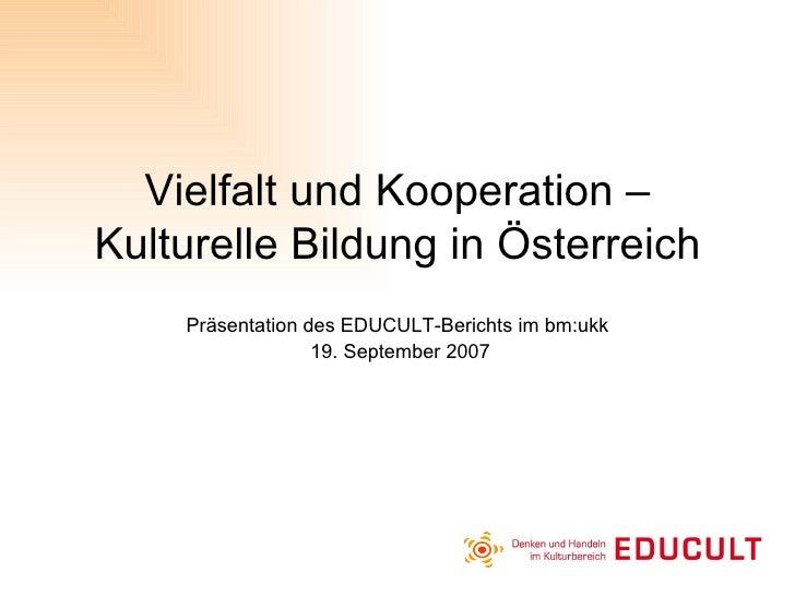 Vielfalt und Kooperation – Kulturelle Bildung in Österreich Präsentation des EDUCULT-Berichts im bm:ukk  19. September 2007