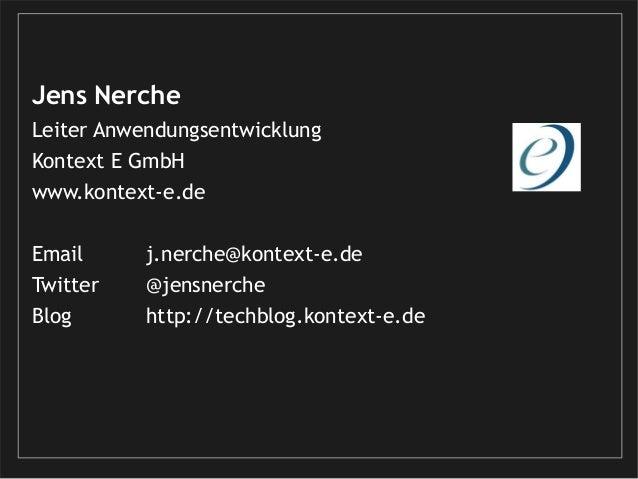 Jens Nerche Leiter Anwendungsentwicklung Kontext E GmbH www.kontext-e.de Email j.nerche@kontext-e.de Twitter @jensnerche B...