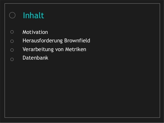 Inhalt Motivation Herausforderung Brownfield Verarbeitung von Metriken Datenbank
