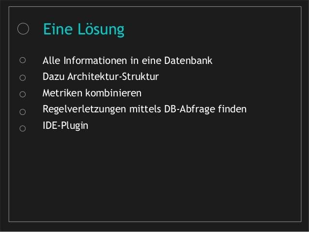 Eine Lösung Alle Informationen in eine Datenbank Dazu Architektur-Struktur Metriken kombinieren Regelverletzungen mittels ...