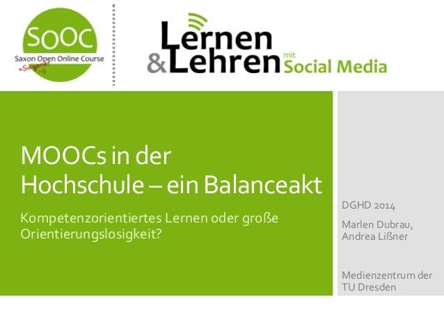MOOCsin der Hochschule– ein Balanceakt Kompetenzorientiertes Lernen oder große Orientierungslosigkeit? DGHD 2014 Marlen Du...