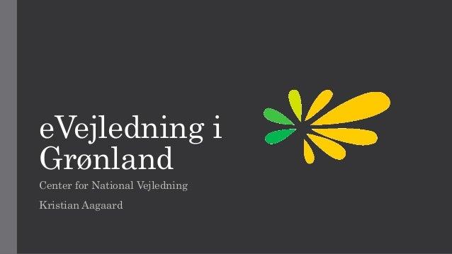 eVejledning i Grønland Center for National Vejledning Kristian Aagaard
