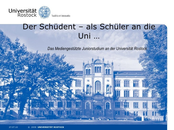 Der Schüdent – als Schüler an die Uni … Das Mediengestützte Juniorstudium an der Universität Rostock 27.07.10 ©  2009  UNI...