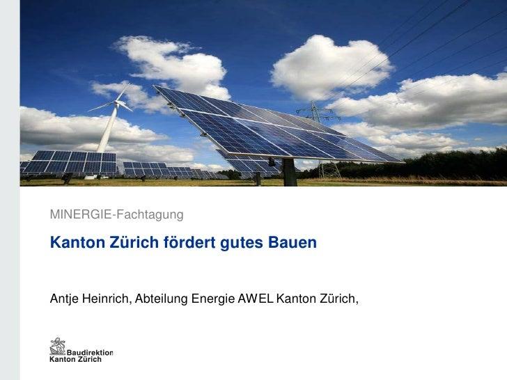 MINERGIE-FachtagungKanton Zürich fördert gutes BauenAntje Heinrich, Abteilung Energie AWEL Kanton Zürich,