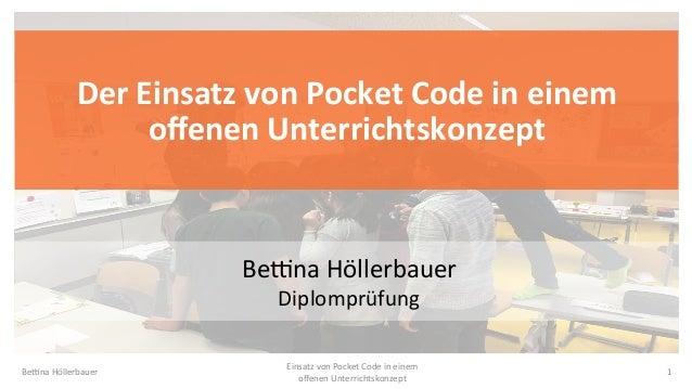 DerEinsatzvonPocketCodeineinem offenenUnterrichtskonzept Be#naHöllerbauer Diplomprüfung Be#naHöllerbauer 1 E...