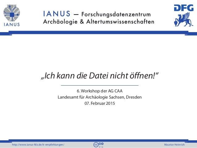 """http://www.ianus-fdz.de/it-empfehlungen/ Maurice Heinrich """"Ich kann die Datei nicht öffnen!"""" 6. Workshop der AG CAA Landes..."""