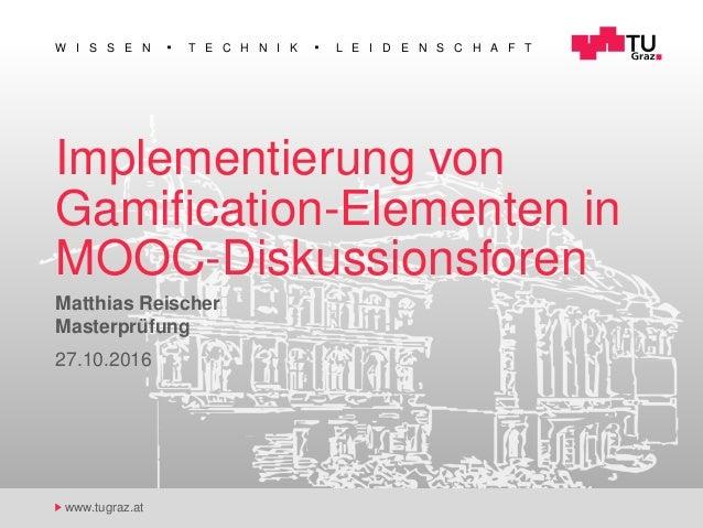 W I S S E N T E C H N I K L E I D E N S C H A F T www.tugraz.at Implementierung von Gamification-Elementen in MOOC-Diskussi...