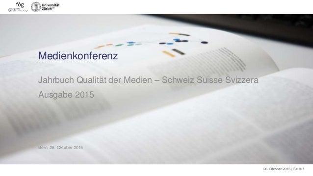 26. Oktober 2015 | Seite 1 Medienkonferenz Jahrbuch Qualität der Medien – Schweiz Suisse Svizzera Ausgabe 2015 Bern, 26. O...