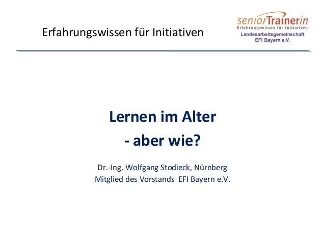 Lernen im Alter - aber wie? Dr.-Ing. Wolfgang Stodieck, Nürnberg Mitglied des Vorstands EFI Bayern e.V. Erfahrungswissen f...