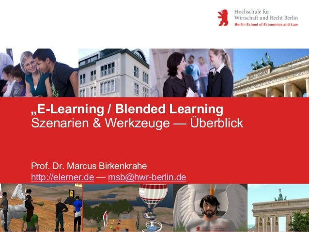 """E-Learning / Blended LearningSzenarien & Werkzeuge — ÜberblickProf. Dr. Marcus Birkenkrahehttp://elerner.de — msb@hwr-ber..."