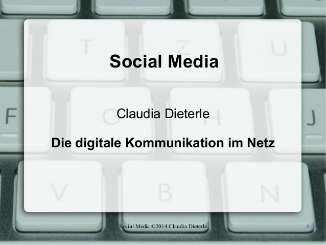 Social Media ©2014 Claudia Dieterle 1 Social Media Claudia Dieterle Die digitale Kommunikation im Netz