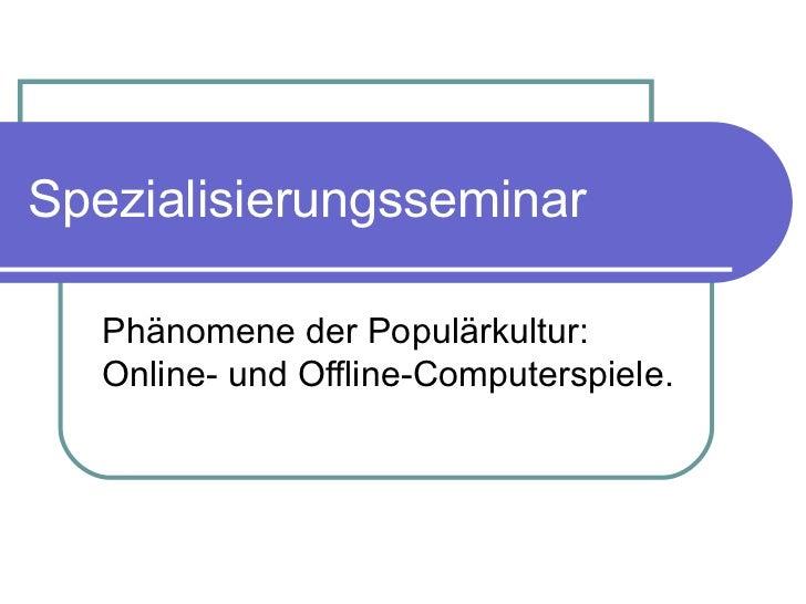 Spezialisierungsseminar Phänomene der Populärkultur: Online- und Offline-Computerspiele.