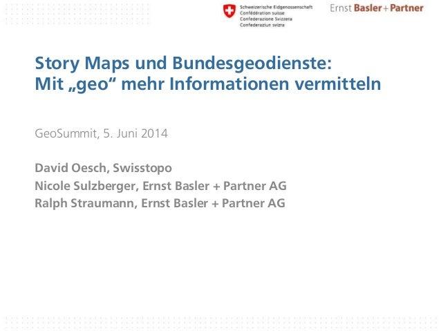 """Story Maps und Bundesgeodienste: Mit """"geo"""" mehr Informationen vermitteln GeoSummit, 5. Juni 2014 David Oesch, Swisstopo Ni..."""