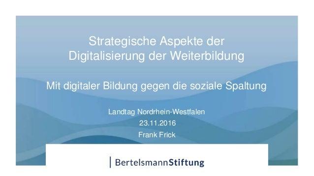 Strategische Aspekte der Digitalisierung der Weiterbildung Mit digitaler Bildung gegen die soziale Spaltung Landtag Nordrh...