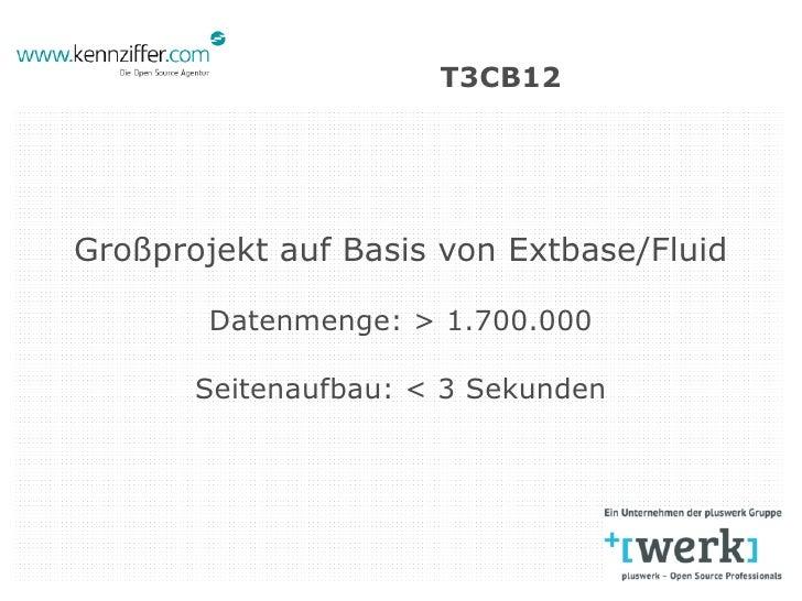 T3CB12Großprojekt auf Basis von Extbase/Fluid        Datenmenge: > 1.700.000       Seitenaufbau: < 3 Sekunden