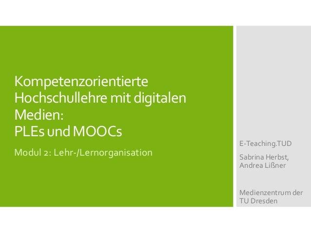 Kompetenzorientierte Hochschullehremitdigitalen Medien: PLEsundMOOCs Modul 2: Lehr-/Lernorganisation E-Teaching.TUD Sabrin...