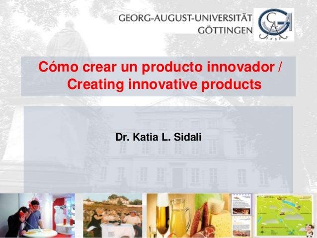 Cómo crear un producto innovador /     Creating innovative products             Dr. Katia L. Sidali13.04.2013             ...