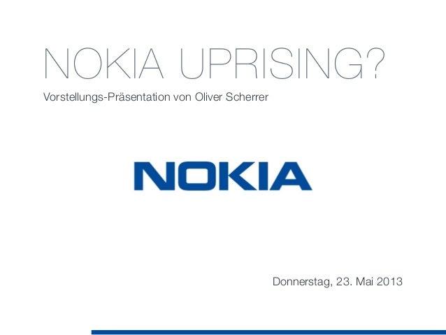 NOKIA UPRISING?Vorstellungs-Präsentation von Oliver ScherrerDonnerstag, 23. Mai 2013
