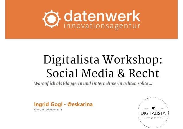 Digitalista Workshop:  Social Media & Recht  Worauf ich als BloggerIn und UnternehmerIn achten sollte …  Ingrid Gogl - @es...