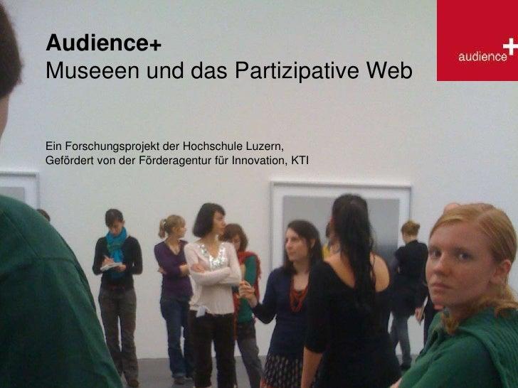Audience+<br />Museeen und das Partizipative Web<br />Ein Forschungsprojekt der Hochschule Luzern,<br />Gefördert von der ...