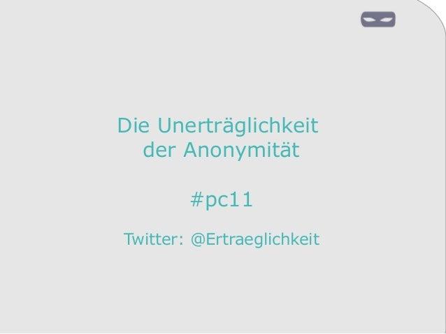 Die Unerträglichkeit der Anonymität #pc11 Twitter: @Ertraeglichkeit