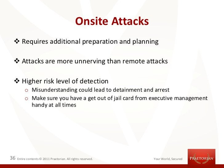 Onsite Attacks  Requires additional preparation and planning  Attacks are more unnerving than remote attacks  Higher ri...
