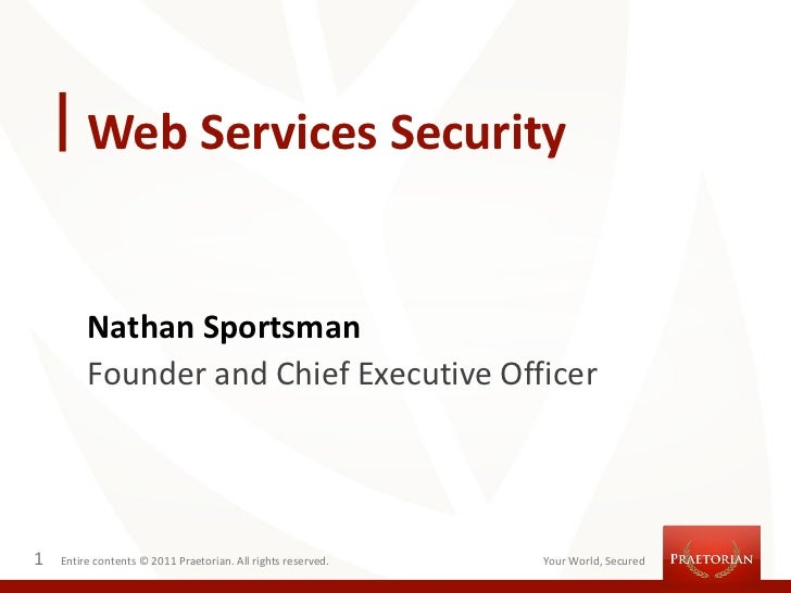 Web Services Security         Nathan Sportsman         Founder and Chief Executive Officer1   Entire contents © 2011 Praet...
