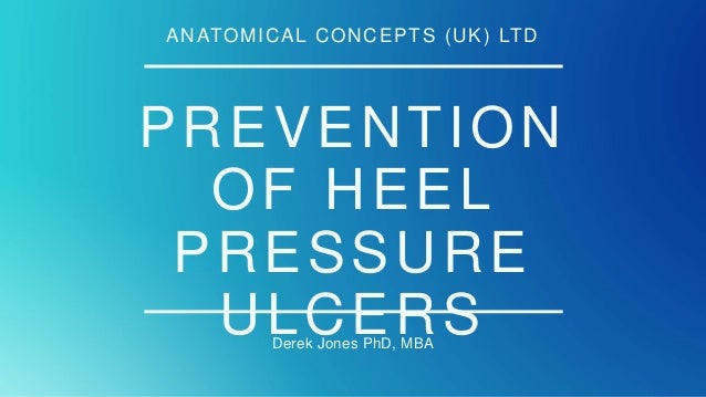 PREVENTION OF HEEL PRESSURE ULCERSDerek Jones PhD, MBA ANATOMICAL CONCEPTS (UK) LTD