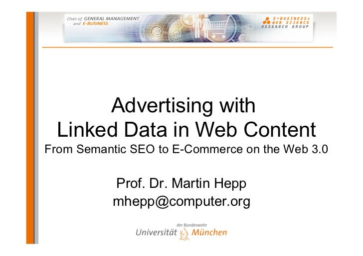 Advertising with  Linked Data in Web ContentFrom Semantic SEO to E-Commerce on the Web 3.0           Prof. Dr. Martin Hepp...