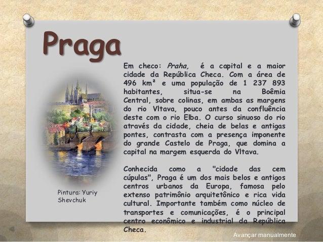 PragaEm checo: Praha, é a capital e a maior cidade da República Checa. Com a área de 496 km² e uma população de 1 237 893 ...