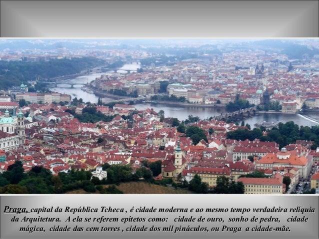 Praga, capital da República Tcheca , é cidade moderna e ao mesmo tempo verdadeira relíquia  da Arquitetura. A ela se refer...