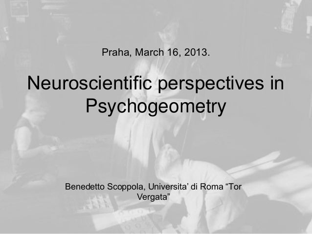 "Praha, March 16, 2013.Neuroscientific perspectives in      Psychogeometry    Benedetto Scoppola, Universita' di Roma ""Tor ..."