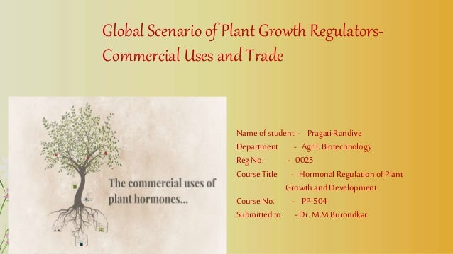 Global Scenario of Plant Growth Regulators- Commercial Uses and Trade Name ofstudent - Pragati Randive Department - Agril....