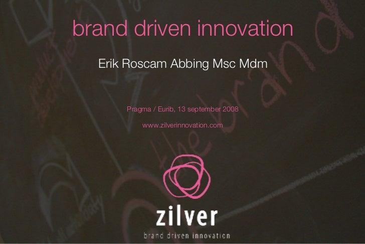 brand driven innovation Erik Roscam Abbing Msc Mdm Pragma / Eurib, 13 september 2008 www.zilverinnovation.com