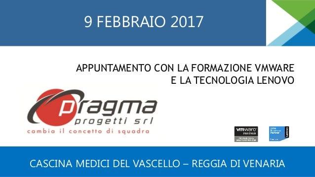 CASCINA MEDICI DEL VASCELLO – REGGIA DI VENARIA 9 FEBBRAIO 2017 APPUNTAMENTO CON LA FORMAZIONE VMWARE E LA TECNOLOGIA LENO...