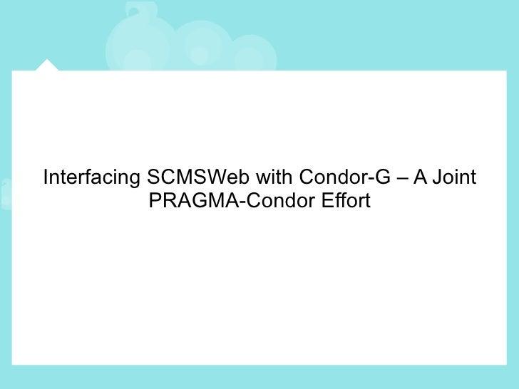 Interfacing SCMSWeb with Condor-G – A Joint PRAGMA-Condor Effort