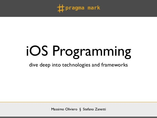 iOS Programmingdive deep into technologies and frameworks         Massimo Oliviero § Stefano Zanetti