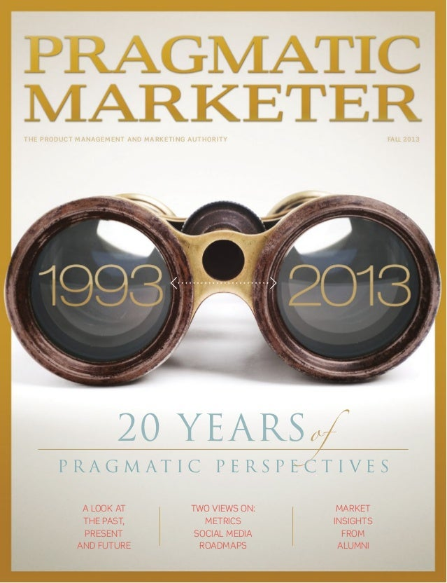 the product management and marketing authority fall 2013 20 yearsof P r a g m a t i c P e r s P e c t i v e s A look At th...