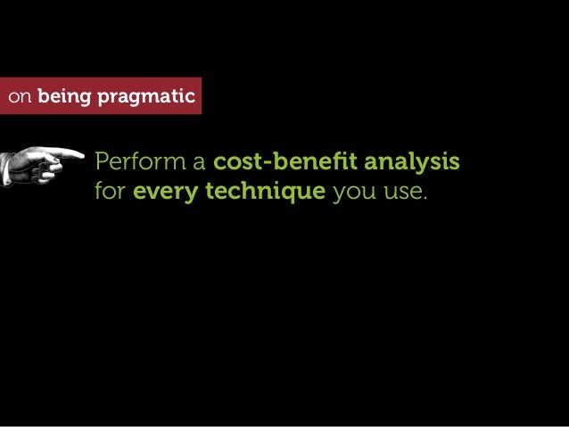 on being pragmatic        Perform a cost-benefit analysis        for every technique you use.
